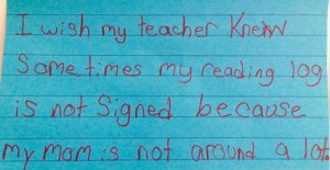I wish my teacher knew sometimes my reading log is not signed because my mom is not around a lot.